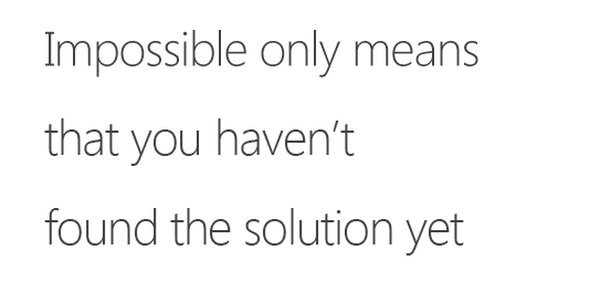 Impossible only means that you haven't found the solution yet